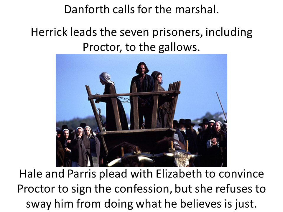 Danforth calls for the marshal. Herrick leads the seven prisoners, including Proctor, to the gallows. Hale and Parris plead with Elizabeth to convince