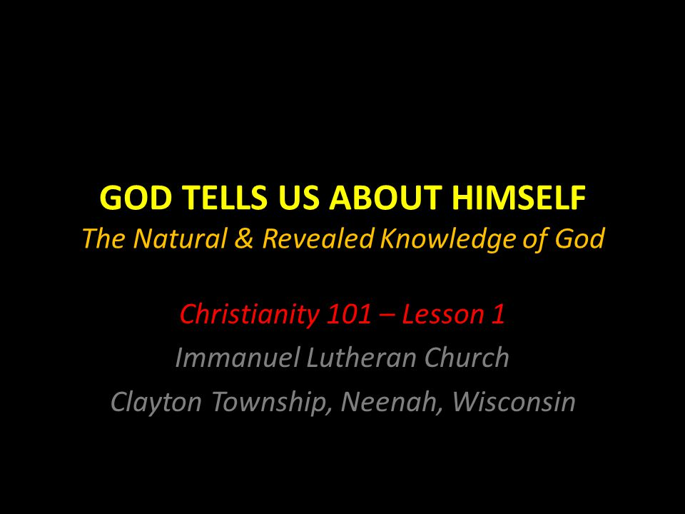 GOD TELLS US ABOUT HIMSELF The Natural & Revealed Knowledge of God Christianity 101 – Lesson 1 Immanuel Lutheran Church Clayton Township, Neenah, Wisconsin
