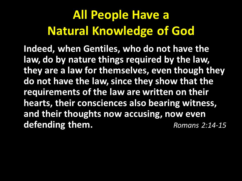 All People Have a Natural Knowledge of God Indeed, when Gentiles, who do not have the law, do by nature things required by the law, they are a law for themselves, even though they do not have the law, since they show that the requirements of the law are written on their hearts, their consciences also bearing witness, and their thoughts now accusing, now even defending them.