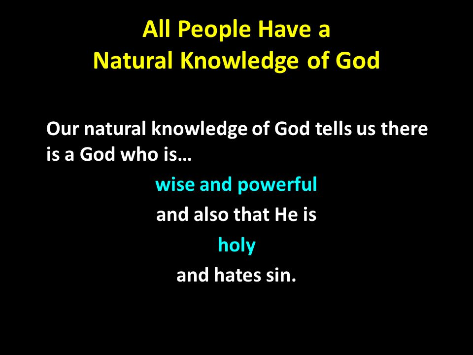 All People Have a Natural Knowledge of God Our natural knowledge of God tells us there is a God who is… wise and powerful and also that He is holy and hates sin.