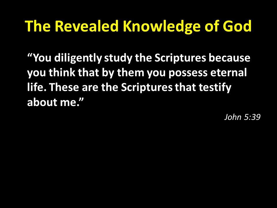 The Revealed Knowledge of God You diligently study the Scriptures because you think that by them you possess eternal life.
