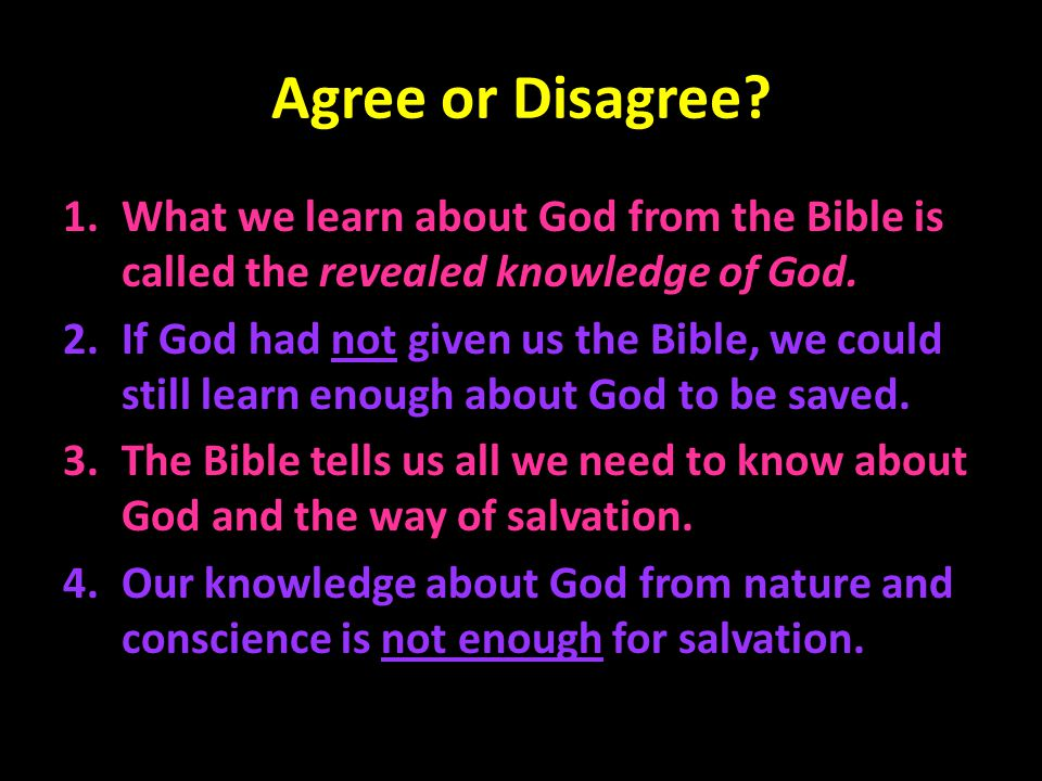Agree or Disagree? 1.What we learn about God from the Bible is called the revealed knowledge of God. 2.If God had not given us the Bible, we could sti