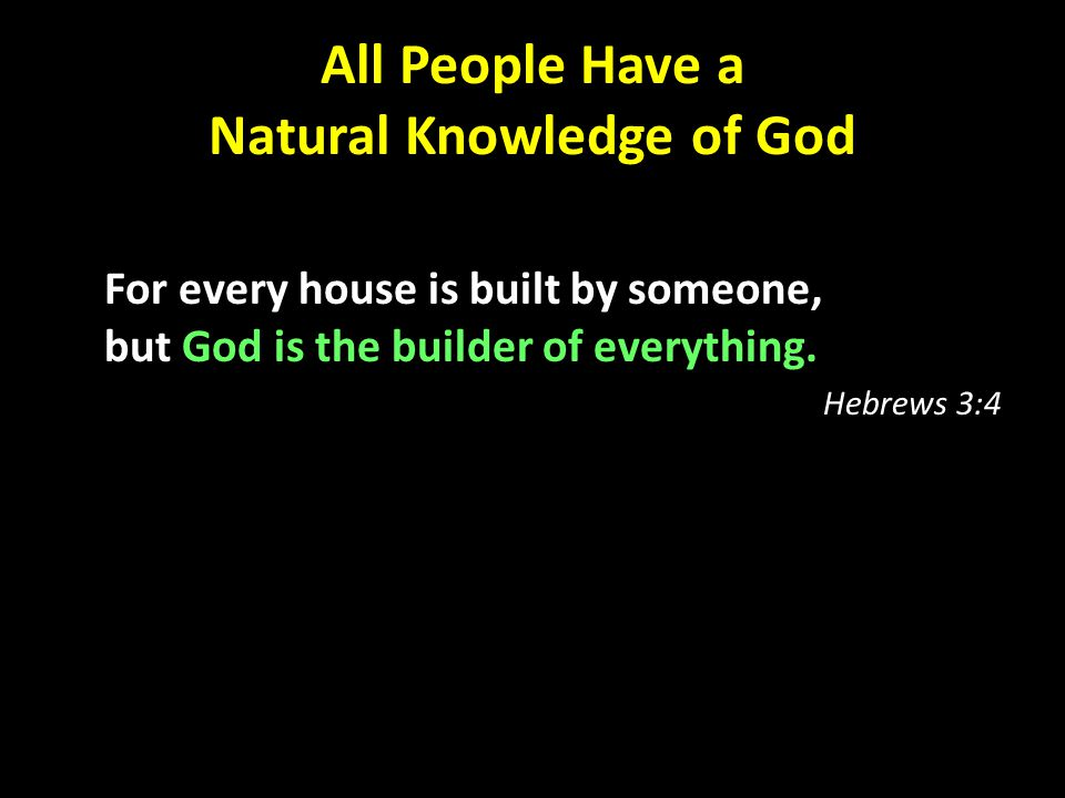 All People Have a Natural Knowledge of God For every house is built by someone, but God is the builder of everything.