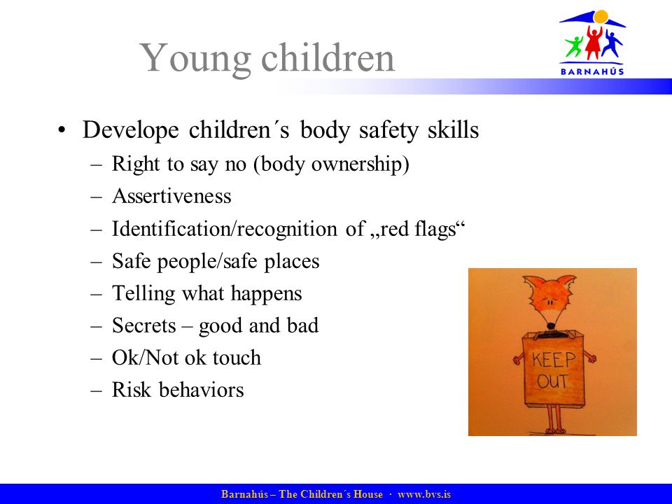 "Barnahús – The Children´s House · www.bvs.is Young children Develope children´s body safety skills –Right to say no (body ownership) –Assertiveness –Identification/recognition of ""red flags –Safe people/safe places –Telling what happens –Secrets – good and bad –Ok/Not ok touch –Risk behaviors"