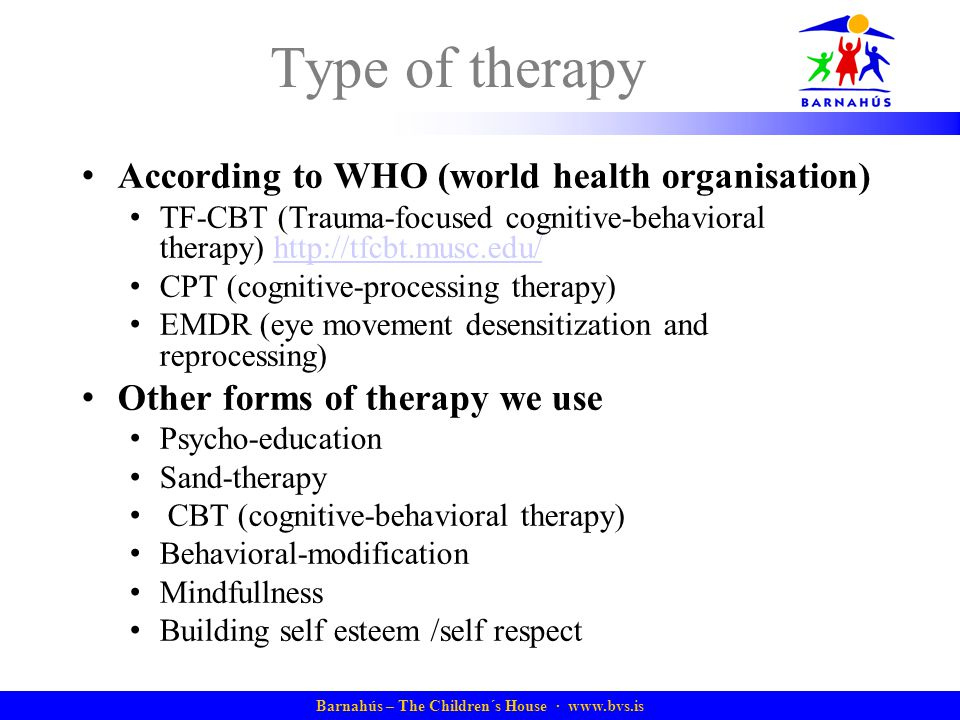 Barnahús – The Children´s House · www.bvs.is Type of therapy According to WHO (world health organisation) TF-CBT (Trauma-focused cognitive-behavioral therapy) http://tfcbt.musc.edu/http://tfcbt.musc.edu/ CPT (cognitive-processing therapy) EMDR (eye movement desensitization and reprocessing) Other forms of therapy we use Psycho-education Sand-therapy CBT (cognitive-behavioral therapy) Behavioral-modification Mindfullness Building self esteem /self respect