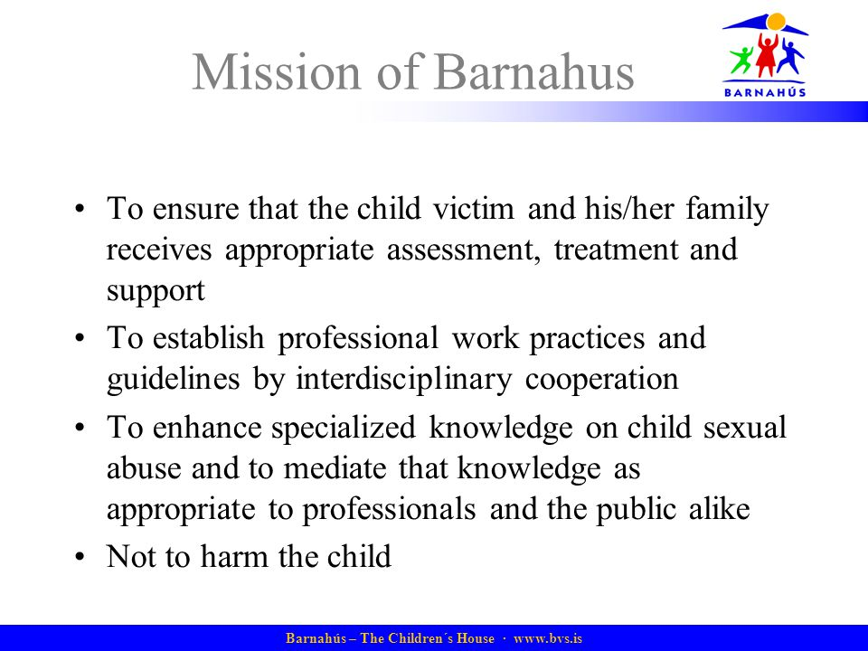Barnahús – The Children´s House · www.bvs.is Mission of Barnahus To ensure that the child victim and his/her family receives appropriate assessment, treatment and support To establish professional work practices and guidelines by interdisciplinary cooperation To enhance specialized knowledge on child sexual abuse and to mediate that knowledge as appropriate to professionals and the public alike Not to harm the child