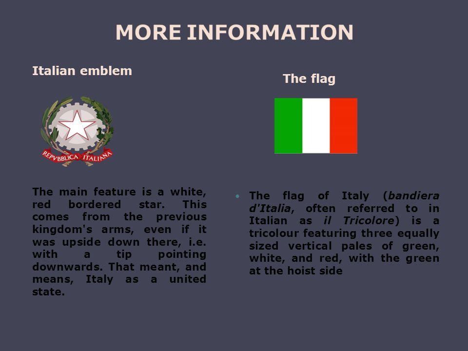 The flag of Italy (bandiera d Italia, often referred to in Italian as il Tricolore) is a tricolour featuring three equally sized vertical pales of green, white, and red, with the green at the hoist side The main feature is a white, red bordered star.