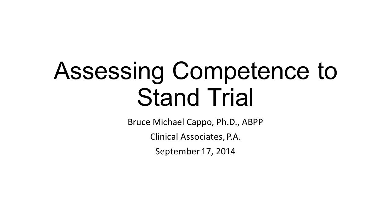 Assessing Competence to Stand Trial Bruce Michael Cappo, Ph.D., ABPP Clinical Associates, P.A.