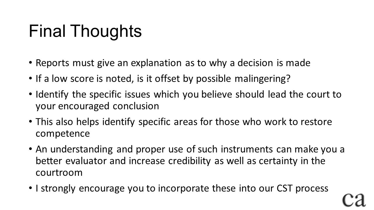 Final Thoughts Reports must give an explanation as to why a decision is made If a low score is noted, is it offset by possible malingering.