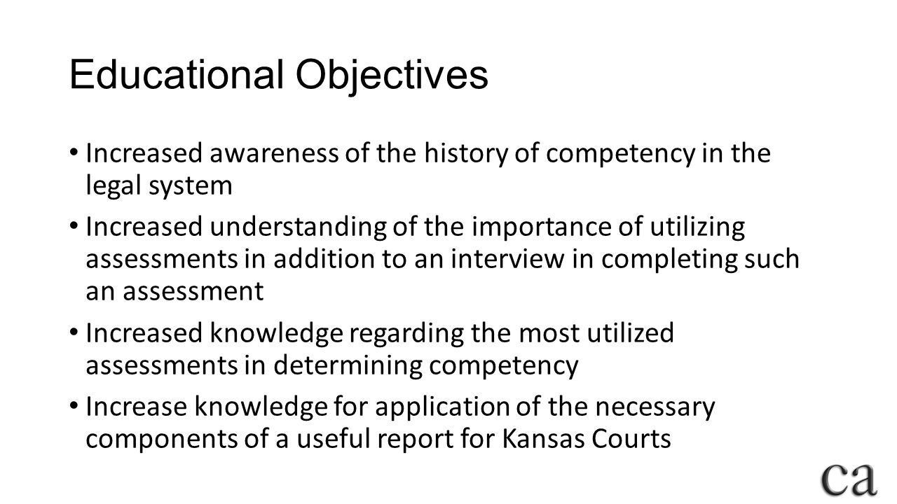 Educational Objectives Increased awareness of the history of competency in the legal system Increased understanding of the importance of utilizing assessments in addition to an interview in completing such an assessment Increased knowledge regarding the most utilized assessments in determining competency Increase knowledge for application of the necessary components of a useful report for Kansas Courts