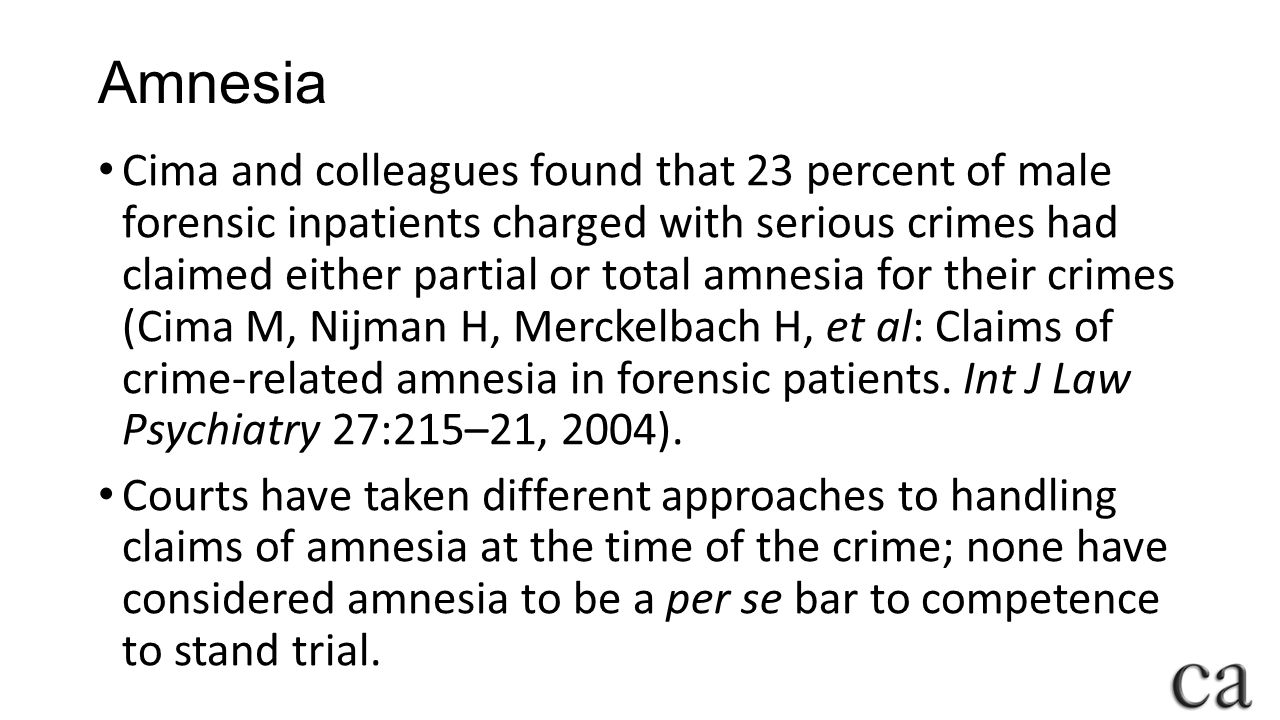 Amnesia Cima and colleagues found that 23 percent of male forensic inpatients charged with serious crimes had claimed either partial or total amnesia for their crimes (Cima M, Nijman H, Merckelbach H, et al: Claims of crime-related amnesia in forensic patients.