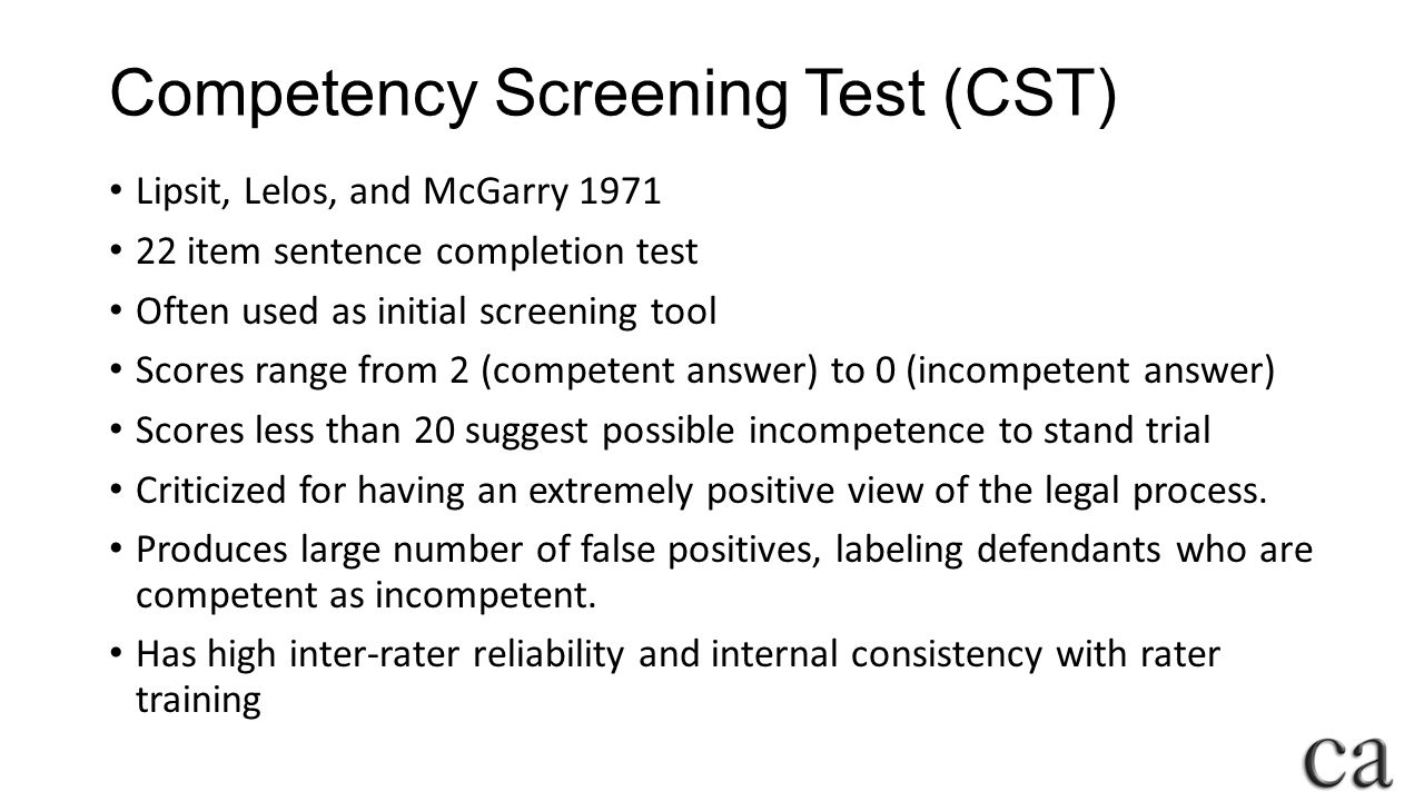 Competency Screening Test (CST) Lipsit, Lelos, and McGarry 1971 22 item sentence completion test Often used as initial screening tool Scores range from 2 (competent answer) to 0 (incompetent answer) Scores less than 20 suggest possible incompetence to stand trial Criticized for having an extremely positive view of the legal process.