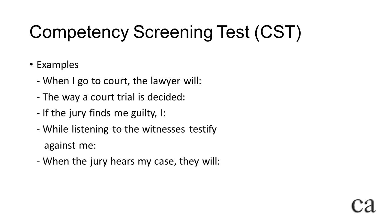Competency Screening Test (CST) Examples - When I go to court, the lawyer will: - The way a court trial is decided: - If the jury finds me guilty, I: - While listening to the witnesses testify against me: - When the jury hears my case, they will: