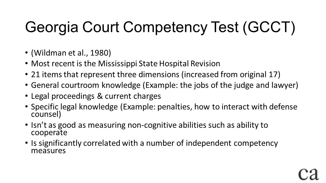 Georgia Court Competency Test (GCCT) (Wildman et al., 1980) Most recent is the Mississippi State Hospital Revision 21 items that represent three dimensions (increased from original 17) General courtroom knowledge (Example: the jobs of the judge and lawyer) Legal proceedings & current charges Specific legal knowledge (Example: penalties, how to interact with defense counsel) Isn't as good as measuring non-cognitive abilities such as ability to cooperate Is significantly correlated with a number of independent competency measures