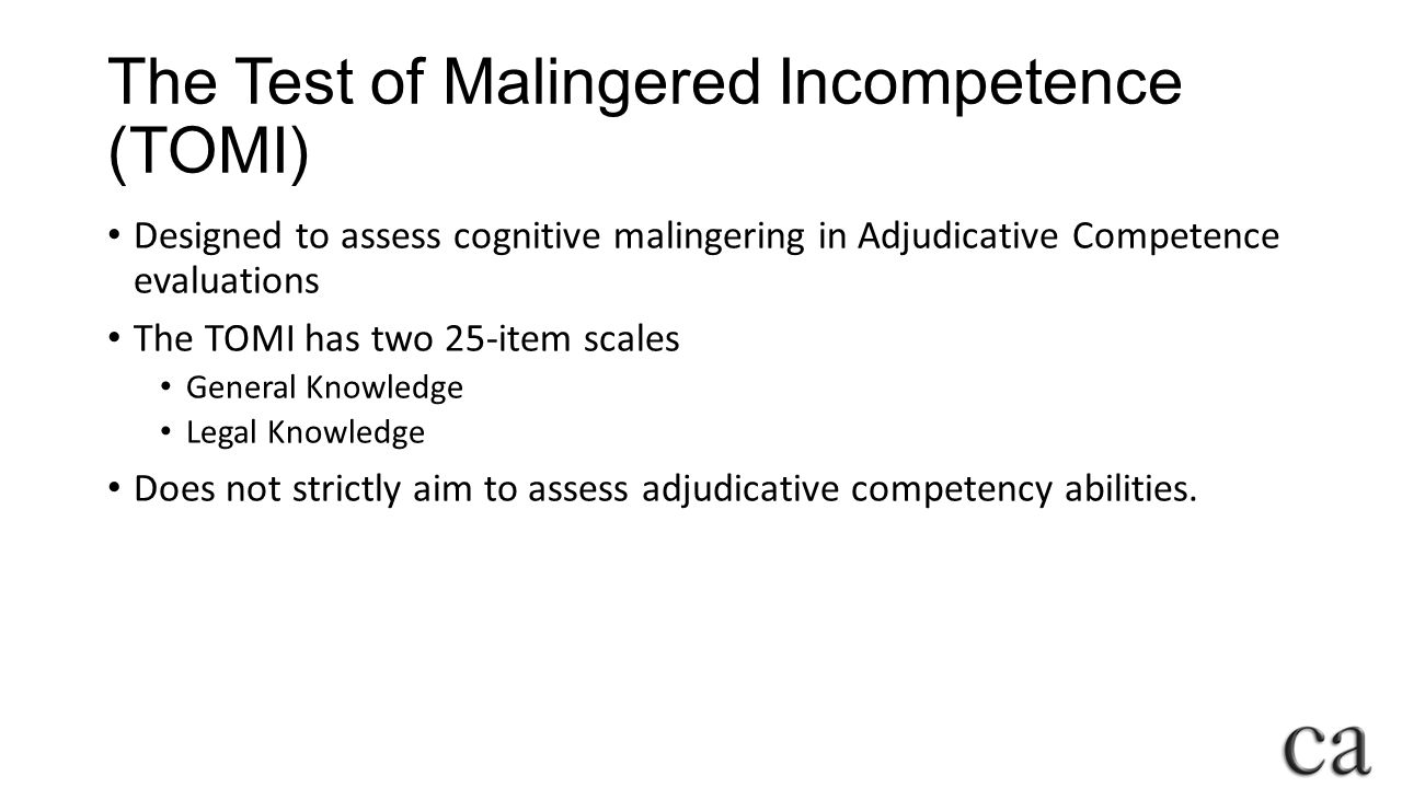 The Test of Malingered Incompetence (TOMI) Designed to assess cognitive malingering in Adjudicative Competence evaluations The TOMI has two 25-item scales General Knowledge Legal Knowledge Does not strictly aim to assess adjudicative competency abilities.