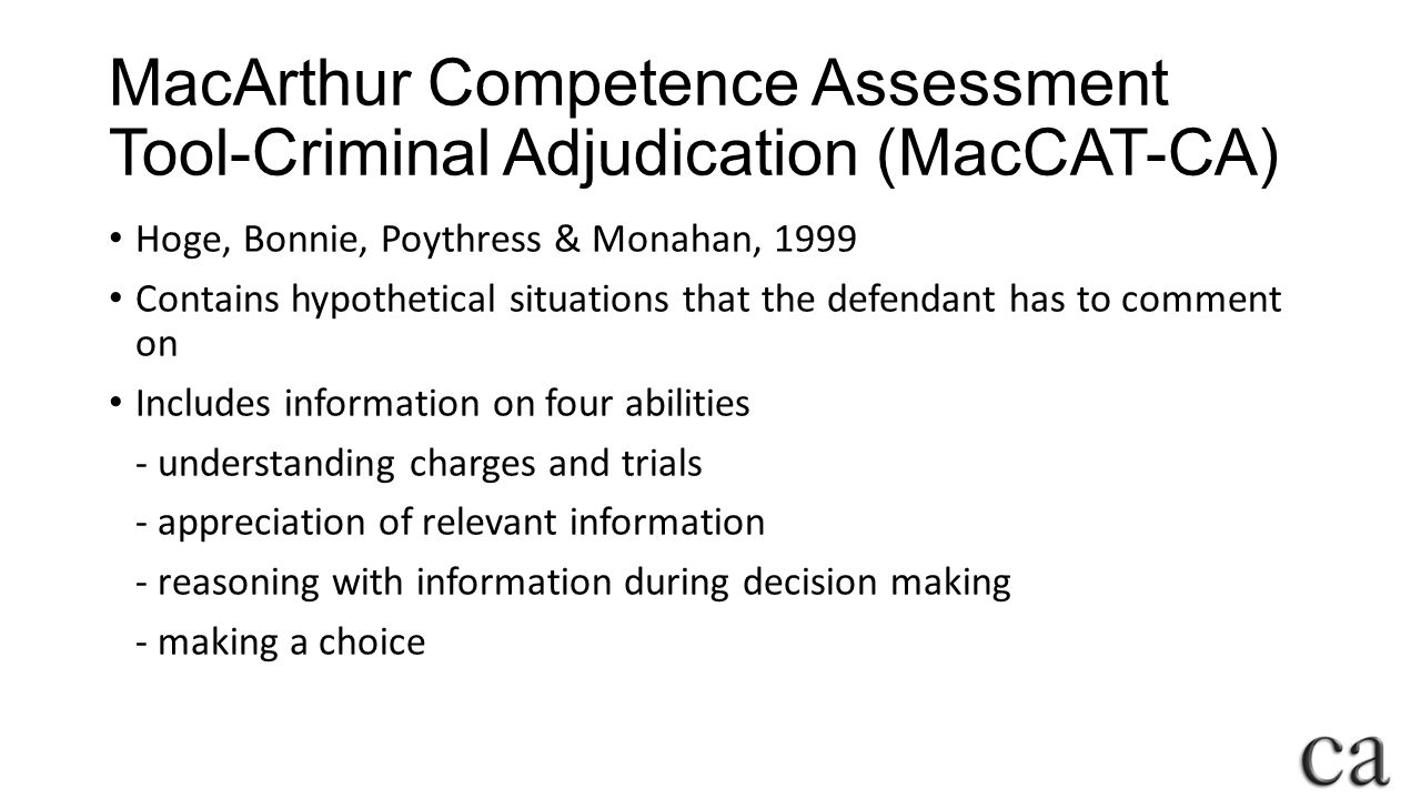 MacArthur Competence Assessment Tool-Criminal Adjudication (MacCAT-CA) Hoge, Bonnie, Poythress & Monahan, 1999 Contains hypothetical situations that the defendant has to comment on Includes information on four abilities - understanding charges and trials - appreciation of relevant information - reasoning with information during decision making - making a choice