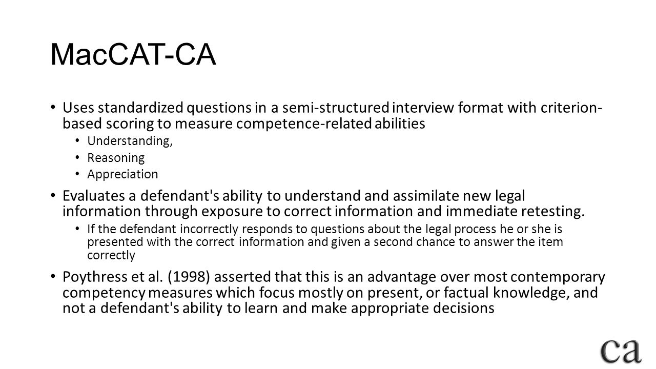 MacCAT-CA Uses standardized questions in a semi-structured interview format with criterion- based scoring to measure competence-related abilities Understanding, Reasoning Appreciation Evaluates a defendant s ability to understand and assimilate new legal information through exposure to correct information and immediate retesting.