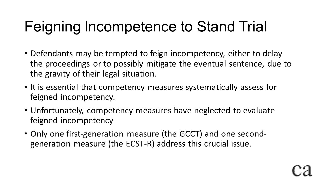 Feigning Incompetence to Stand Trial Defendants may be tempted to feign incompetency, either to delay the proceedings or to possibly mitigate the eventual sentence, due to the gravity of their legal situation.