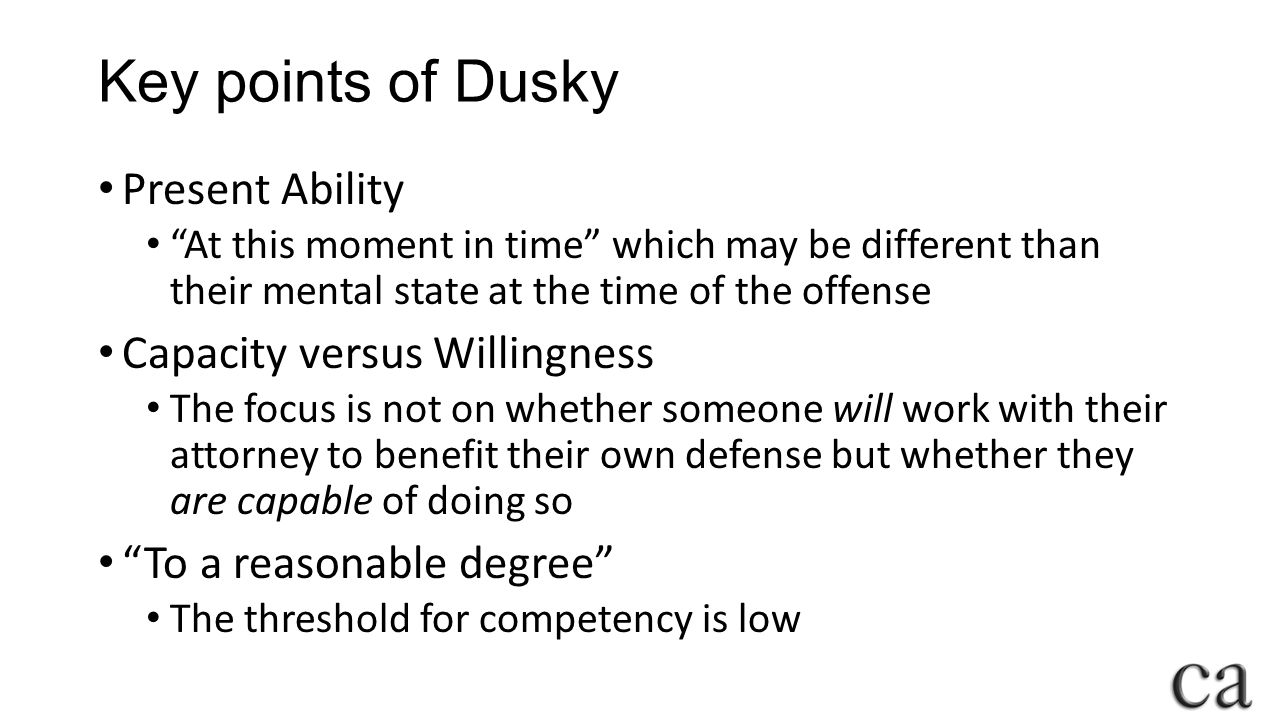 Key points of Dusky Present Ability At this moment in time which may be different than their mental state at the time of the offense Capacity versus Willingness The focus is not on whether someone will work with their attorney to benefit their own defense but whether they are capable of doing so To a reasonable degree The threshold for competency is low