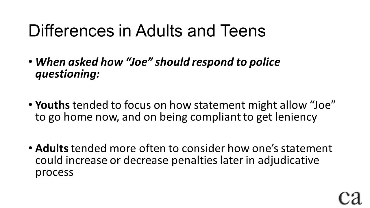 Differences in Adults and Teens When asked how Joe should respond to police questioning: Youths tended to focus on how statement might allow Joe to go home now, and on being compliant to get leniency Adults tended more often to consider how one's statement could increase or decrease penalties later in adjudicative process