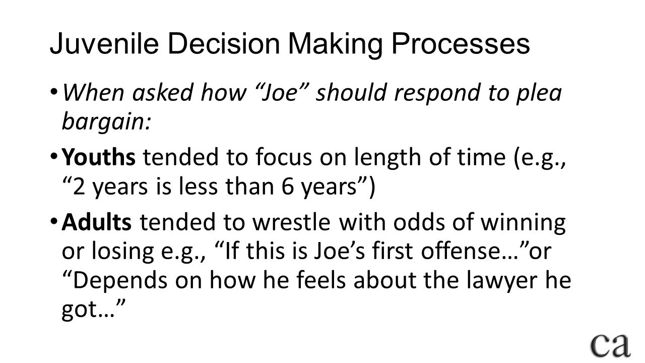 Juvenile Decision Making Processes When asked how Joe should respond to plea bargain: Youths tended to focus on length of time (e.g., 2 years is less than 6 years ) Adults tended to wrestle with odds of winning or losing e.g., If this is Joe's first offense… or Depends on how he feels about the lawyer he got…