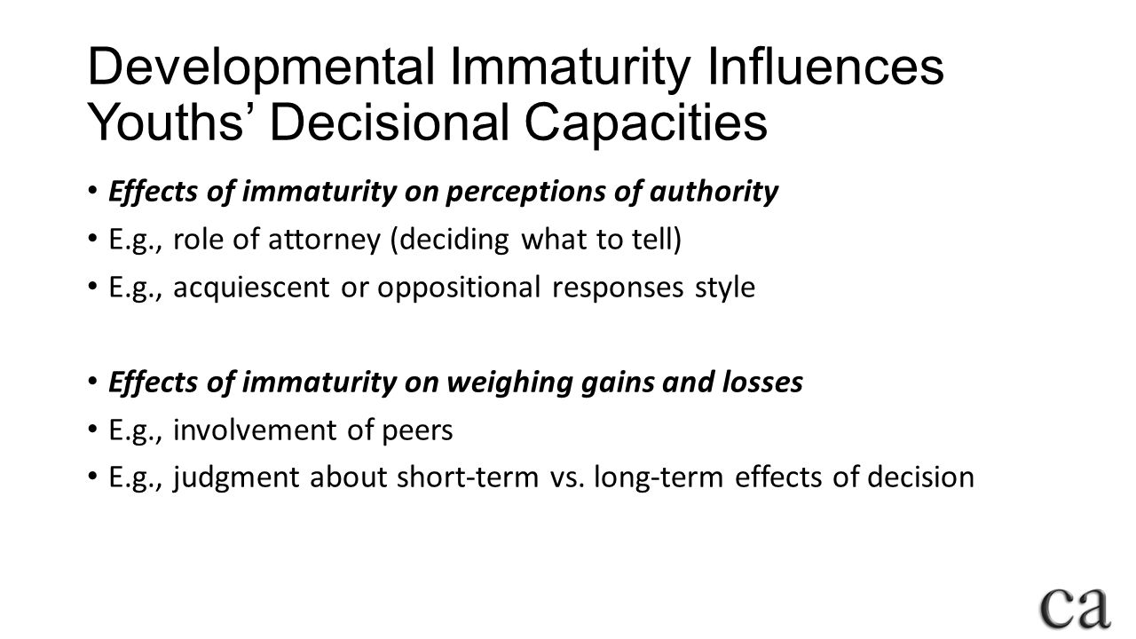 Developmental Immaturity Influences Youths' Decisional Capacities Effects of immaturity on perceptions of authority E.g., role of attorney (deciding what to tell) E.g., acquiescent or oppositional responses style Effects of immaturity on weighing gains and losses E.g., involvement of peers E.g., judgment about short-term vs.