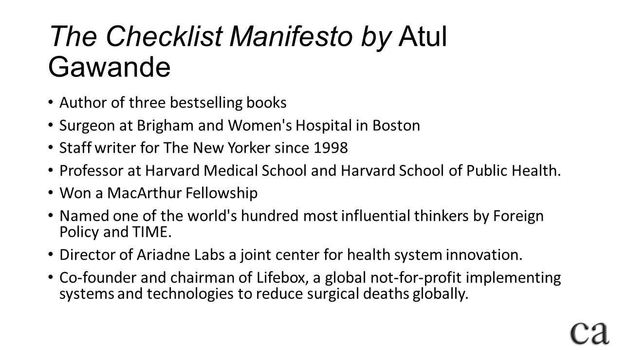 The Checklist Manifesto by Atul Gawande Author of three bestselling books Surgeon at Brigham and Women s Hospital in Boston Staff writer for The New Yorker since 1998 Professor at Harvard Medical School and Harvard School of Public Health.
