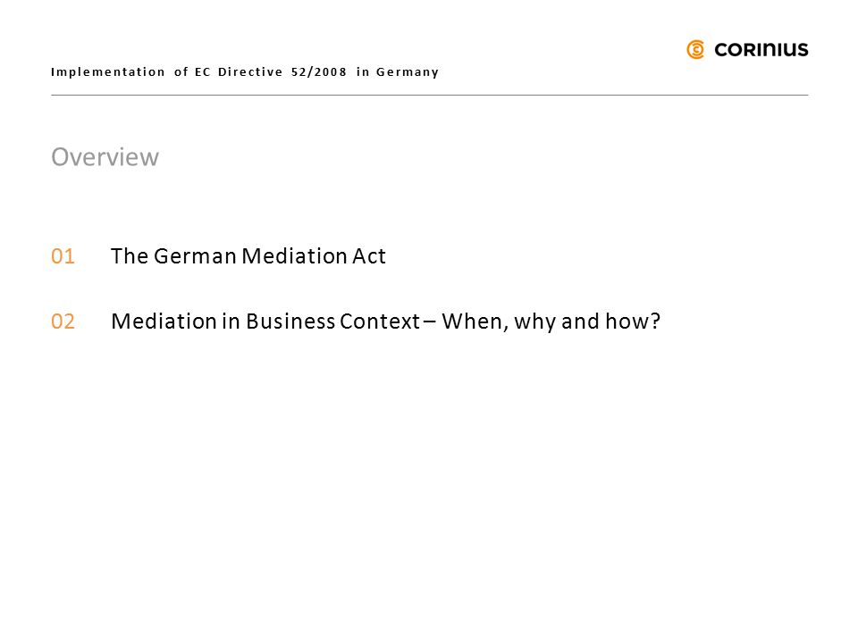 Implementation of EC Directive 52/2008 in Germany Overview 01The German Mediation Act 02Mediation in Business Context – When, why and how