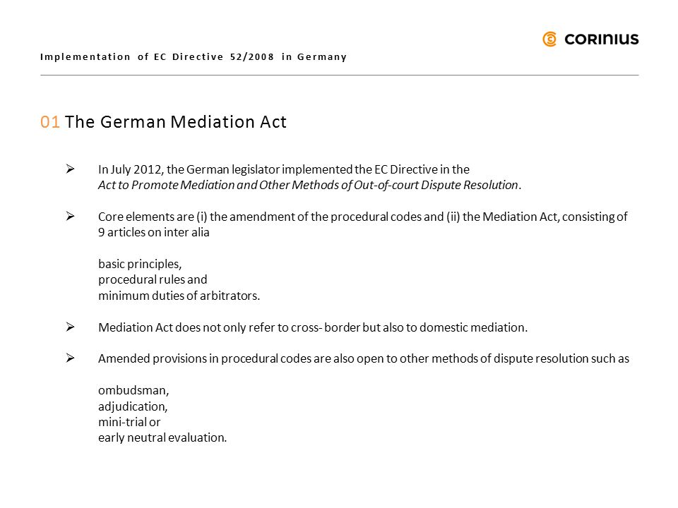 Implementation of EC Directive 52/2008 in Germany 01 The German Mediation Act  In July 2012, the German legislator implemented the EC Directive in the Act to Promote Mediation and Other Methods of Out-of-court Dispute Resolution.