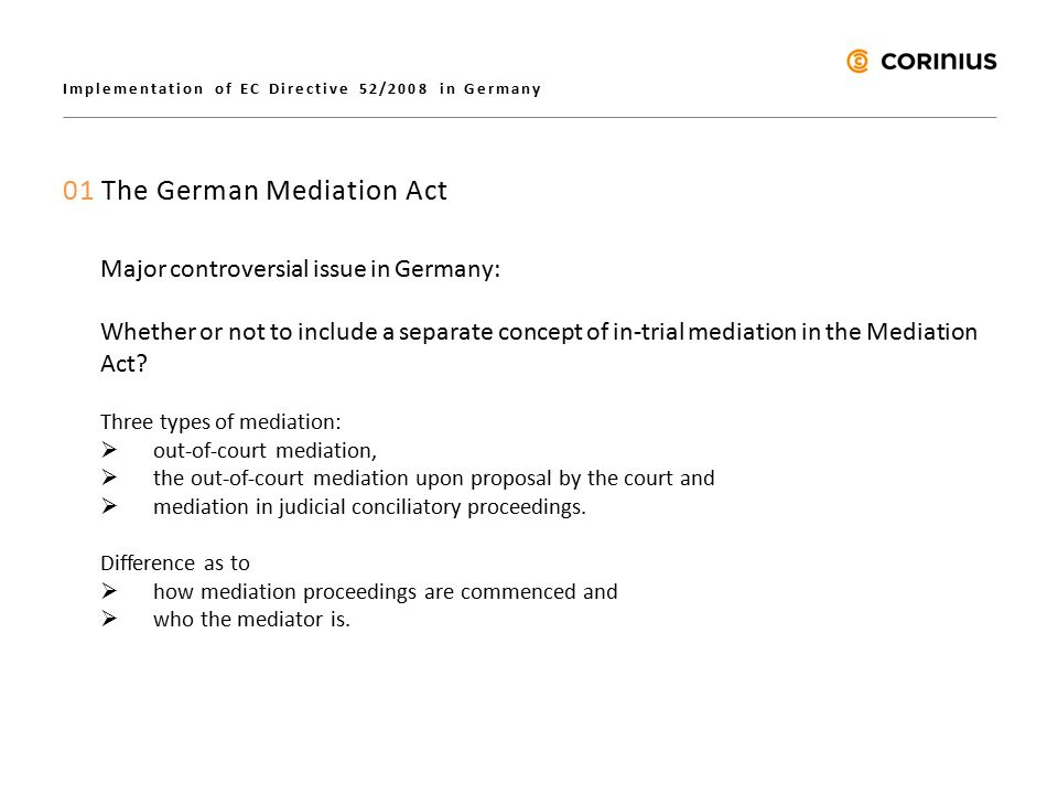 Implementation of EC Directive 52/2008 in Germany 01 The German Mediation Act Major controversial issue in Germany: Whether or not to include a separate concept of in-trial mediation in the Mediation Act.
