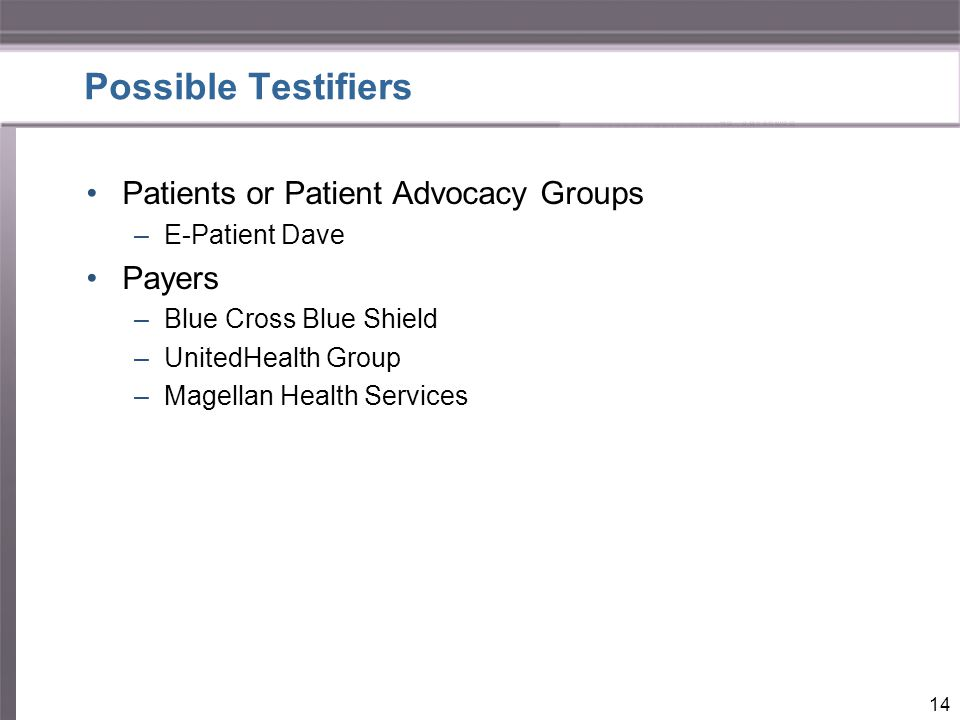 Possible Testifiers Patients or Patient Advocacy Groups –E-Patient Dave Payers –Blue Cross Blue Shield –UnitedHealth Group –Magellan Health Services 14