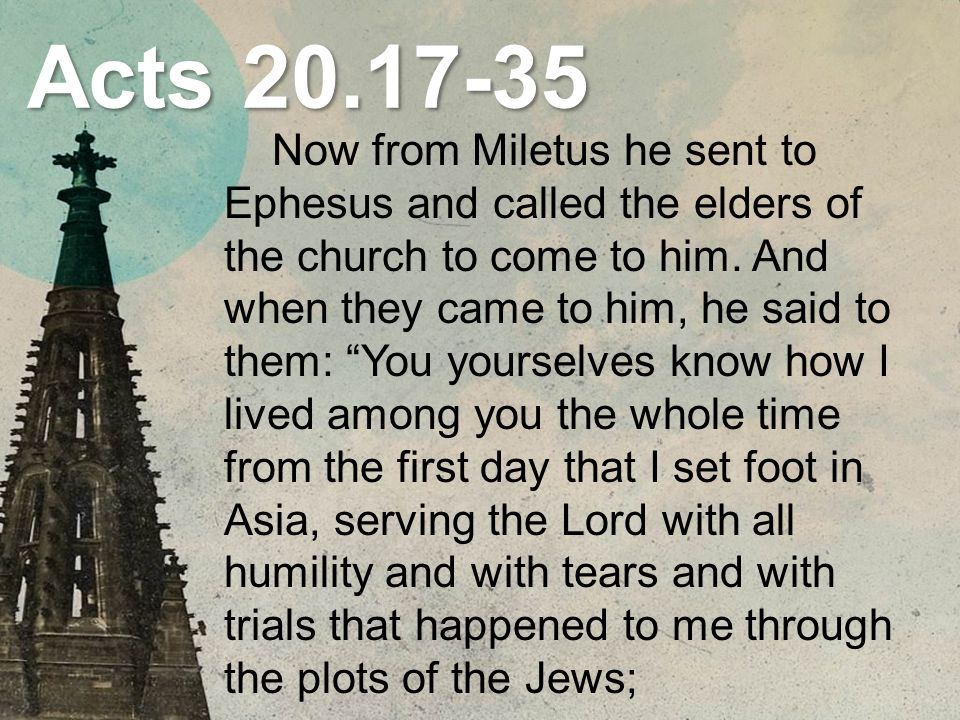 Acts 20.17-35 how I did not shrink from declaring to you anything that was profitable, and teaching you in public and from house to house, testifying both to Jews and to Greeks of repentance toward God and of faith in our Lord Jesus Christ.