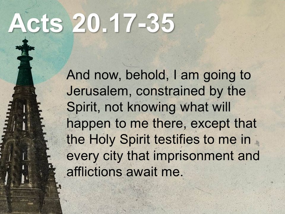 Acts 20.17-35 And now, behold, I am going to Jerusalem, constrained by the Spirit, not knowing what will happen to me there, except that the Holy Spirit testifies to me in every city that imprisonment and afflictions await me.
