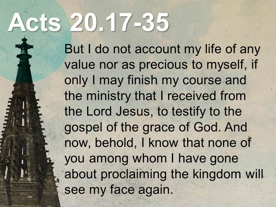 Acts 20.18-19 And when they came to him, he said to them: You yourselves know how I lived among you the whole time from the first day that I set foot in Asia, serving the Lord with all humility and with tears and with trials that happened to me through the plots of the Jews