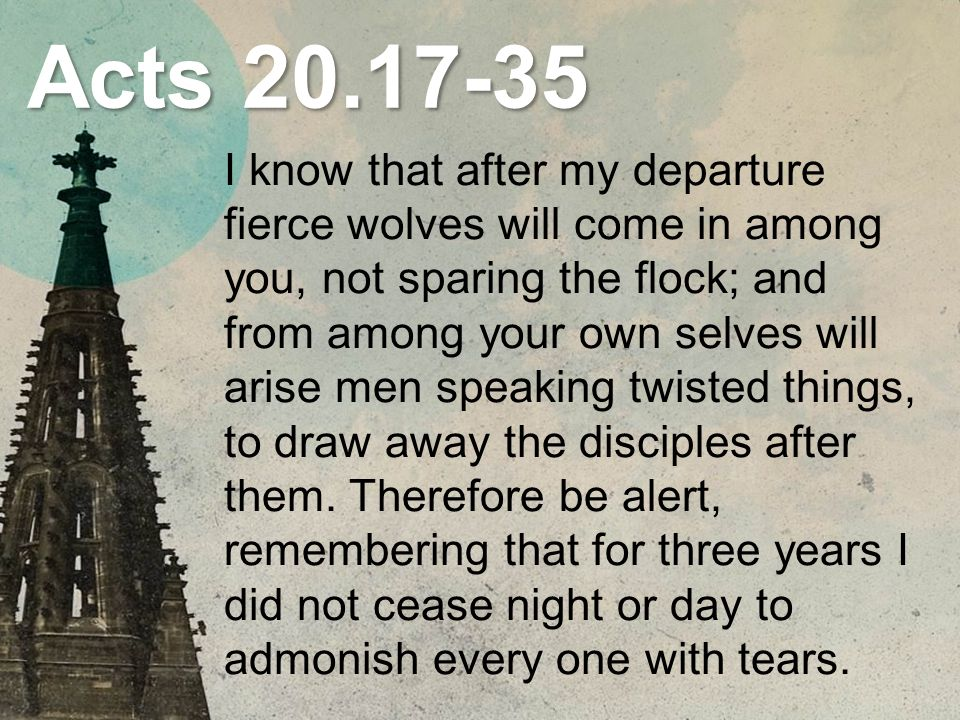 Acts 20.17-35 I know that after my departure fierce wolves will come in among you, not sparing the flock; and from among your own selves will arise men speaking twisted things, to draw away the disciples after them.