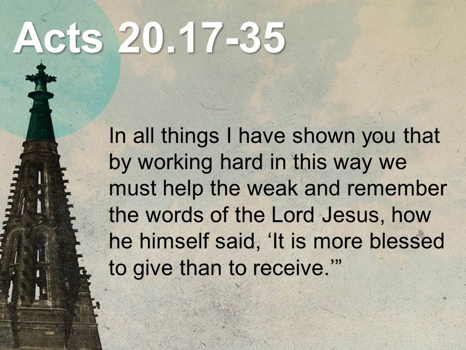 Acts 20.17-35 In all things I have shown you that by working hard in this way we must help the weak and remember the words of the Lord Jesus, how he himself said, 'It is more blessed to give than to receive.'