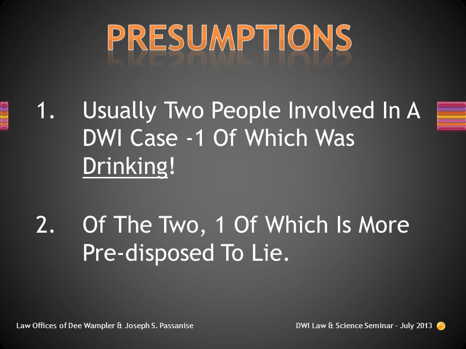 1.Usually Two People Involved In A DWI Case -1 Of Which Was Drinking! 2.Of The Two, 1 Of Which Is More Pre-disposed To Lie. Law Offices of Dee Wampler