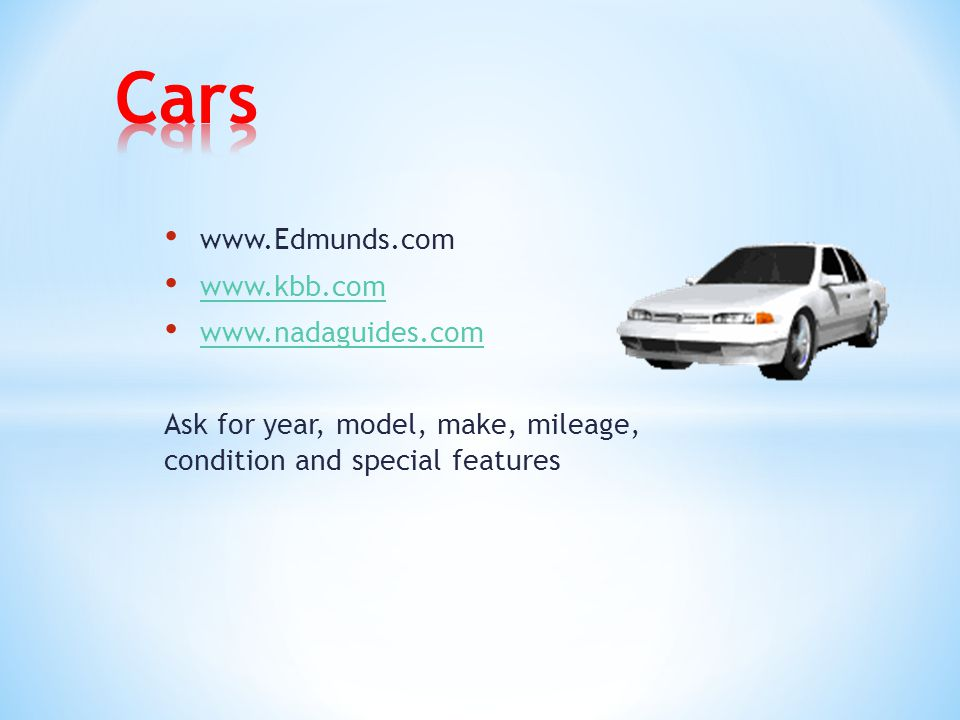 www.Edmunds.com www.kbb.com www.nadaguides.com Ask for year, model, make, mileage, condition and special features