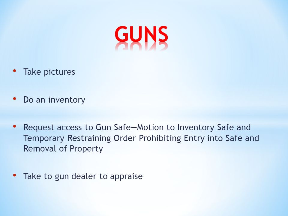 Take pictures Do an inventory Request access to Gun Safe—Motion to Inventory Safe and Temporary Restraining Order Prohibiting Entry into Safe and Removal of Property Take to gun dealer to appraise