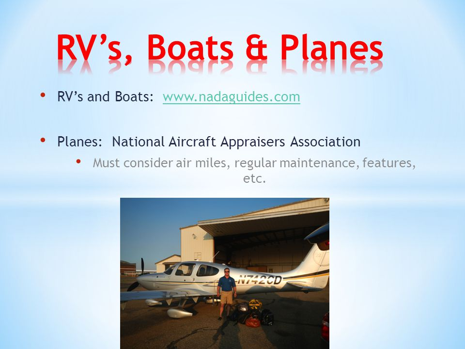 RV's and Boats: www.nadaguides.comwww.nadaguides.com Planes: National Aircraft Appraisers Association Must consider air miles, regular maintenance, features, etc.