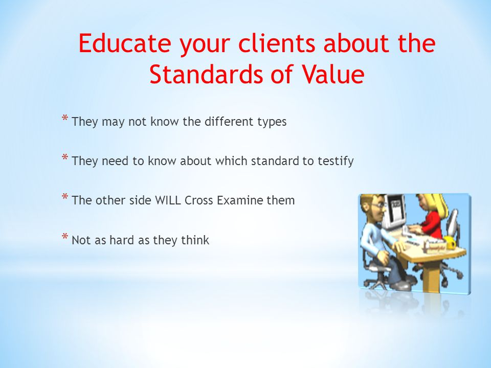 Educate your clients about the Standards of Value * They may not know the different types * They need to know about which standard to testify * The other side WILL Cross Examine them * Not as hard as they think