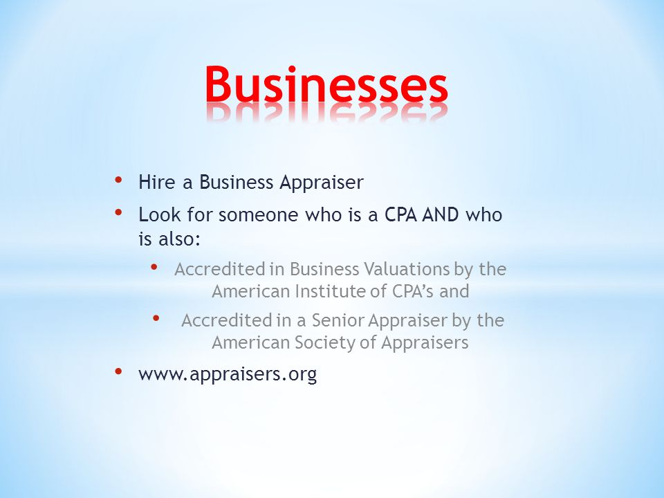 Hire a Business Appraiser Look for someone who is a CPA AND who is also: Accredited in Business Valuations by the American Institute of CPA's and Accredited in a Senior Appraiser by the American Society of Appraisers www.appraisers.org