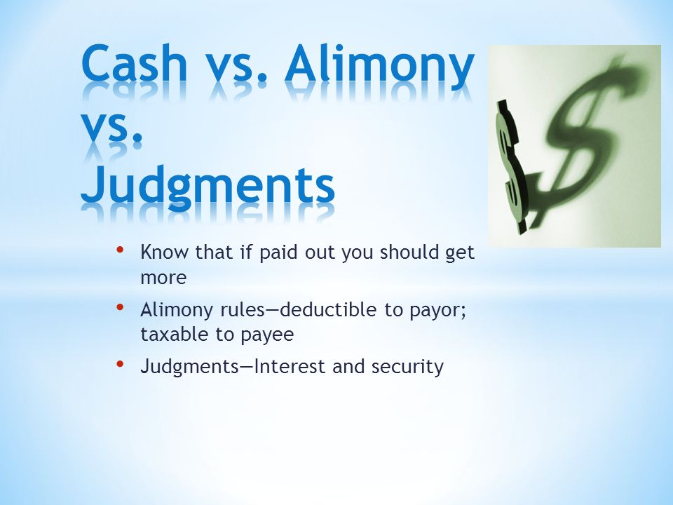 Know that if paid out you should get more Alimony rules—deductible to payor; taxable to payee Judgments—Interest and security