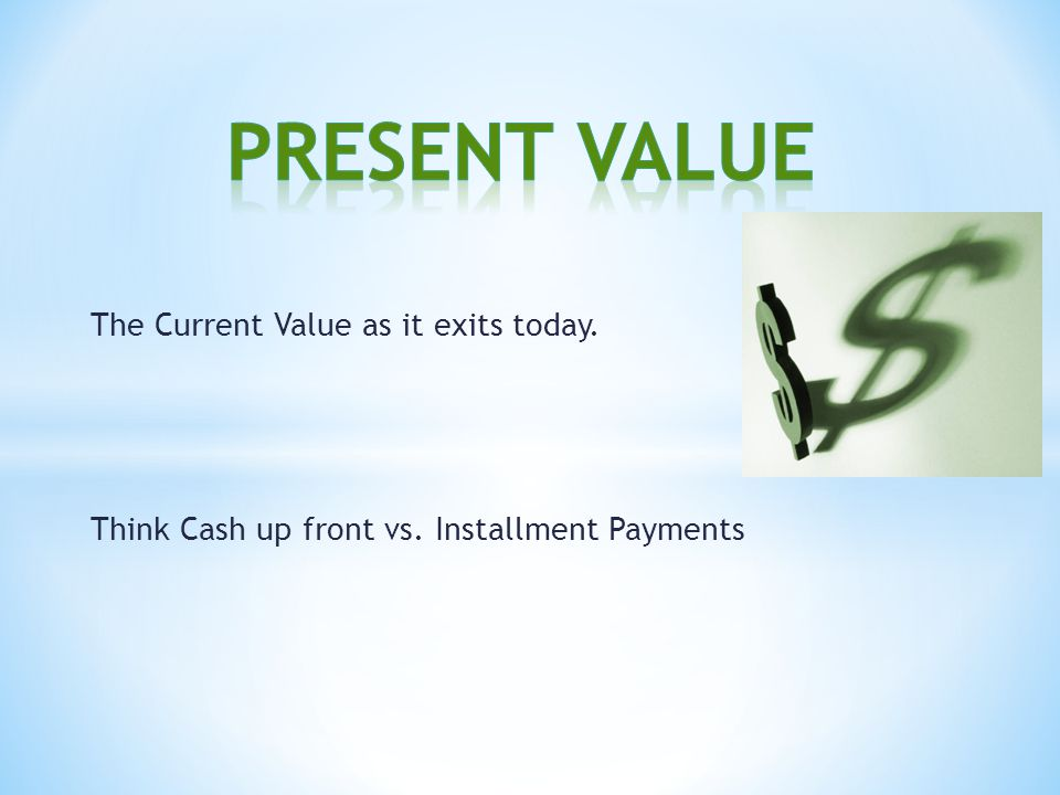 The Current Value as it exits today. Think Cash up front vs. Installment Payments