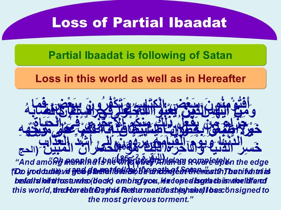 Loss of Partial Ibaadat Loss in this world as well as in Hereafter Partial Ibaadat is following of Satan يَا أَيُّهَا الَّذِينَ آمَنُواْ ادْخُلُواْ فِي السِّلْمِ كَآفَّةً وَلاَ تَتَّبِعُواْ خُطُوَاتِ الشَّيْطَانِ إِنَّهُ لَكُمْ عَدُوٌّ مُّبِينٌ (البقرۃ 2 : 208 ) أَفَتُؤْمِنُونَ بِبَعْضِ الْكِتَابِ وَتَكْفُرُونَ بِبَعْضٍ فَمَا جَزَاء مَن يَفْعَلُ ذَلِكَ مِنكُمْ إِلاَّ خِزْيٌ فِي الْحَيَاةِ الدُّنْيَا وَيَوْمَ الْقِيَامَةِ يُرَدُّونَ إِلَى أَشَدِّ الْعَذَابِ (البقرۃ 2 : 85 ) وَمِنَ النَّاسِ مَن يَعْبُدُ اللَّهَ عَلَى حَرْفٍ فَإِنْ أَصَابَهُ خَيْرٌ اطْمَأَنَّ بِهِ وَإِنْ أَصَابَتْهُ فِتْنَةٌ انقَلَبَ عَلَى وَجْهِهِ خَسِرَ الدُّنْيَا وَالْآخِرَةَ ذَلِكَ هُوَ الْخُسْرَانُ الْمُبِينُ (الحج 22 : 11 ) Oh people of belief.