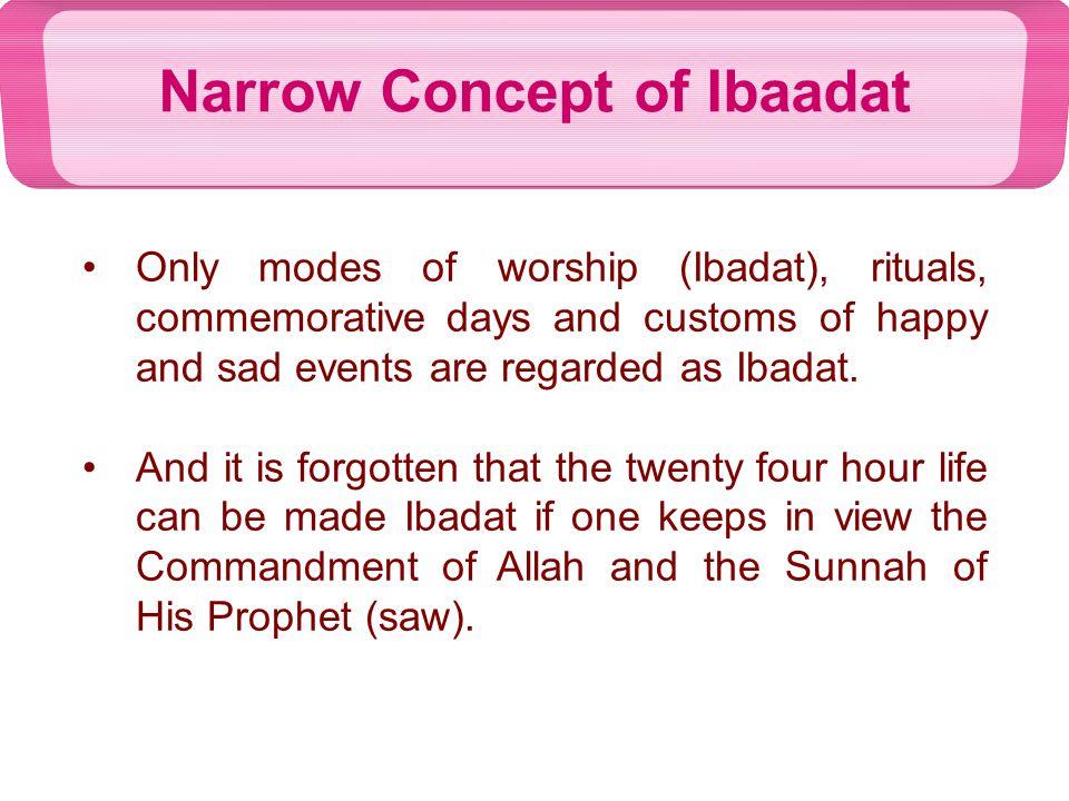 Difference between Ibadat & Ibadaat (modes of worship) Ibaadat of Satan has been prohibited Establishing modes of worship are being narrated seperately after Ibaadat وَمَا أُمِرُوا إِلَّا لِيَعْبُدُوا اللَّهَ مُخْلِصِينَ لَهُ الدِّينَ حُنَفَاء وَيُقِيمُوا الصَّلَاةَ وَيُؤْتُوا الزَّكَاةَ وَذَلِكَ دِينُ الْقَيِّمَةِ (البینۃ 5 : 98 ) And they were commanded not, but to obey Allah submissively, keeping their obedience alone for Allah devotedly, and establish As-Salat and give Zakat, and this is the exact Deen. أَلَمْ أَعْهَدْ إِلَيْكُمْ يَا بَنِي آدَمَ أَن لَّا تَعْبُدُوا الشَّيْطَانَ إِنَّهُ لَكُمْ عَدُوٌّ مُّبِينٌ (یٰس 36 : 60 ) O Children of Adam.