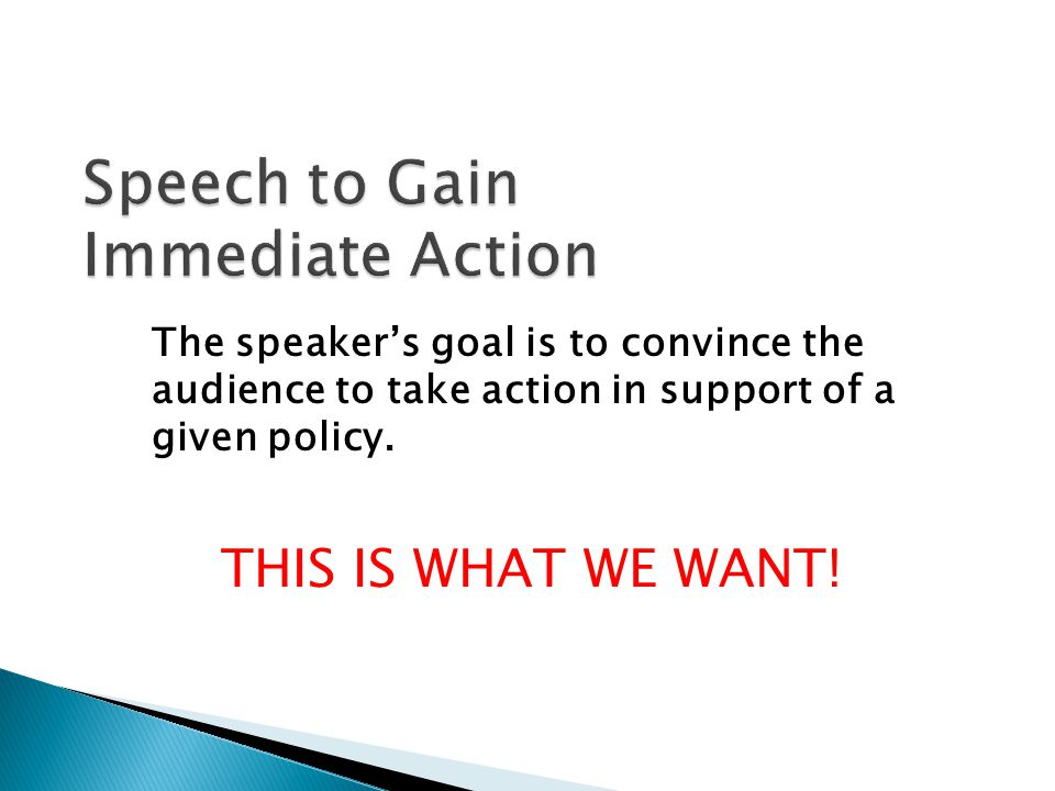 The speaker's goal is to convince the audience to take action in support of a given policy.