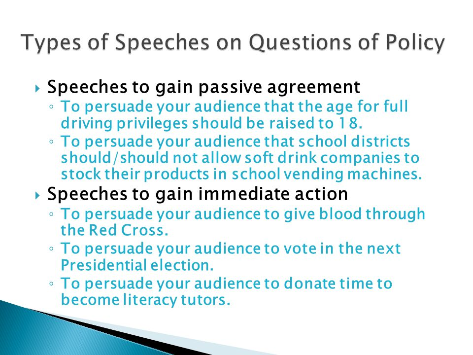  Speeches to gain passive agreement ◦ To persuade your audience that the age for full driving privileges should be raised to 18.