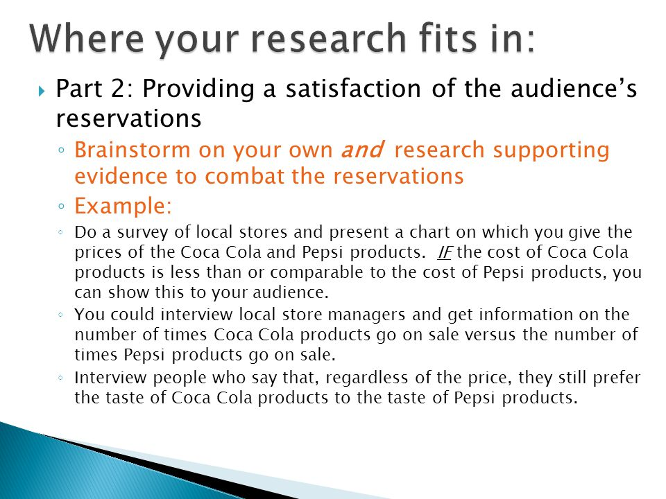  Part 2: Providing a satisfaction of the audience's reservations ◦ Brainstorm on your own and research supporting evidence to combat the reservations ◦ Example: ◦ Do a survey of local stores and present a chart on which you give the prices of the Coca Cola and Pepsi products.