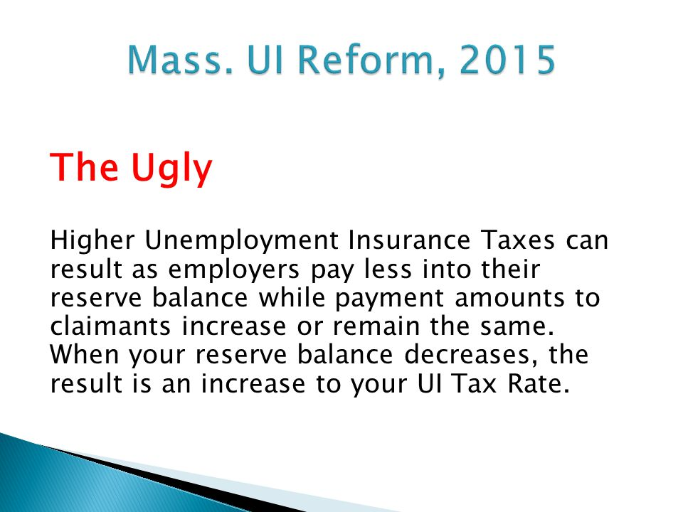 The Ugly Higher Unemployment Insurance Taxes can result as employers pay less into their reserve balance while payment amounts to claimants increase or remain the same.